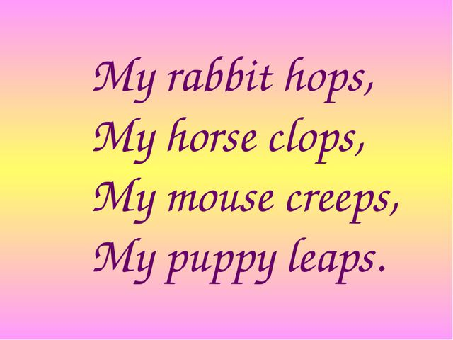 My rabbit hops, My horse clops, My mouse creeps, My puppy leaps.