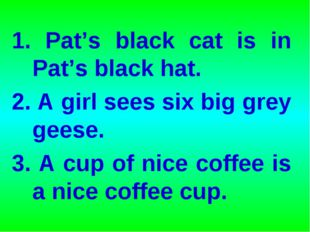 1. Pat's black cat is in Pat's black hat. 2. A girl sees six big grey geese.