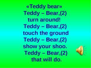 «Teddy bear» Teddy – Bear,(2) turn around! Teddy – Bear,(2) touch the ground