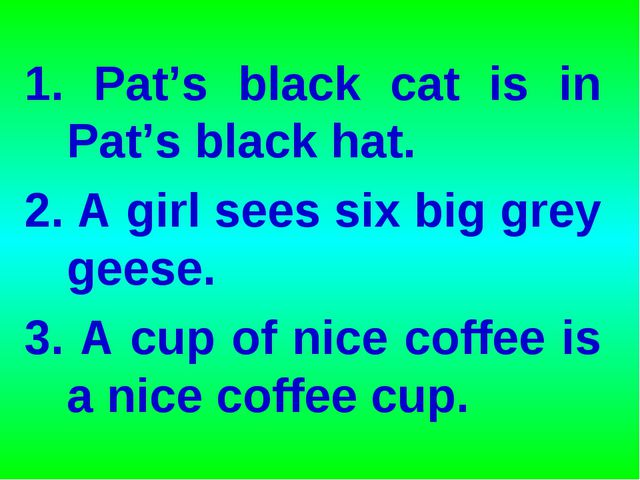 1. Pat's black cat is in Pat's black hat. 2. A girl sees six big grey geese....
