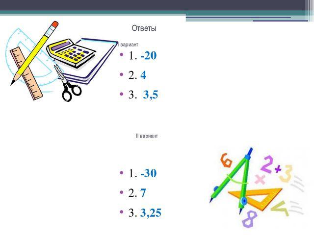 Ответы 1. -20 2. 4 3. 3,5 1. -30 2. 7 3. 3,25 I вариант II вариант