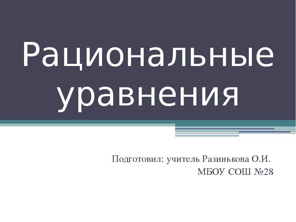 Рациональные уравнения Подготовил: учитель Разинькова О.И. МБОУ СОШ №28