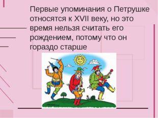 Первые упоминания о Петрушке относятся к XVII веку, но это время нельзя счита