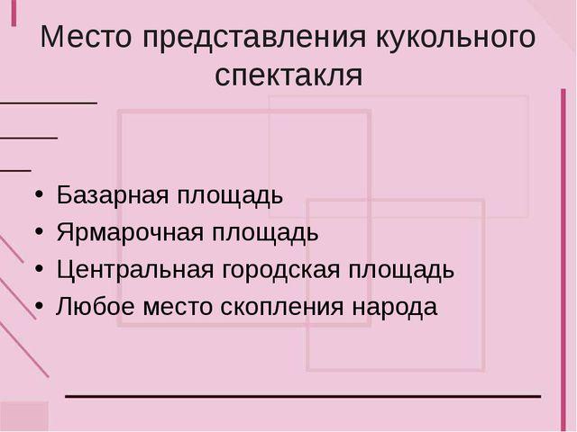 Место представления кукольного спектакля Базарная площадь Ярмарочная площадь...