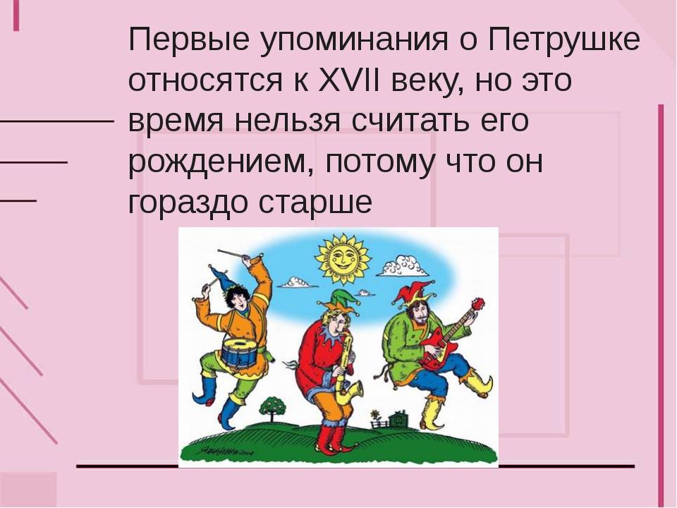 Первые упоминания о Петрушке относятся к XVII веку, но это время нельзя счита...