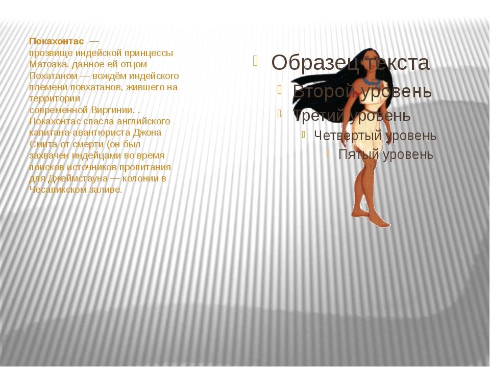 Покахонтас— прозвищеиндейскойпринцессы Матоака, данное ей отцом Похатано...