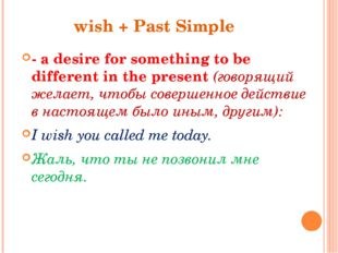 wish + Past Simple - a desire for something to be different in the present (г