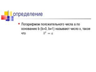 определение Логарифмом положительного числа a по основанию b (b>0, b≠1) назыв