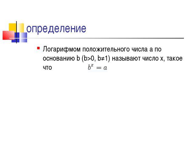 определение Логарифмом положительного числа a по основанию b (b>0, b≠1) назыв...