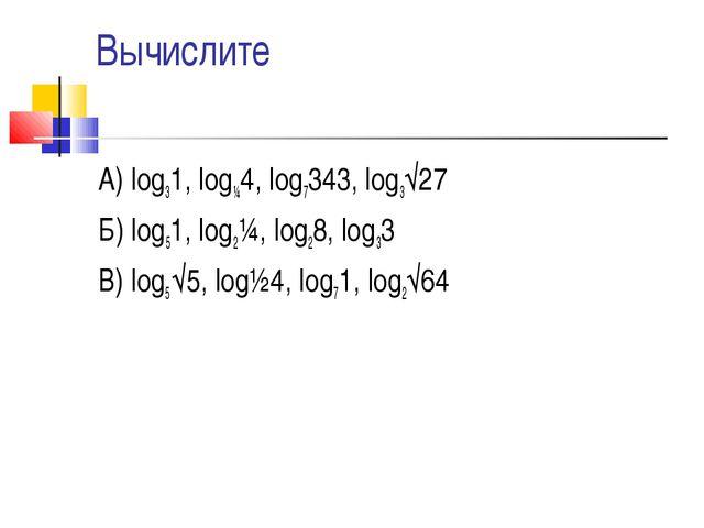 Вычислите А) log31, log¼4, log7343, log3√27 Б) log51, log2¼, log28, log33 В)...