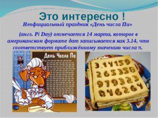 Неофициальный праздник «День числа Пи» (англ. Pi Day) отмечается 14 марта, ко