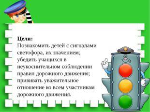 Цели: Познакомить детей с сигналами светофора, их значением; убедить учащихся