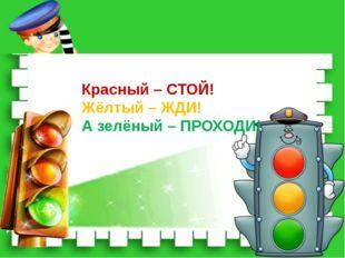 Красный – СТОЙ! Жёлтый – ЖДИ! А зелёный – ПРОХОДИ!