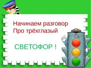 Начинаем разговор Про трёхглазый СВЕТОФОР !