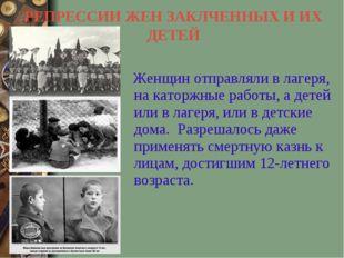 РЕПРЕССИИ ЖЕН ЗАКЛЧЕННЫХ И ИХ ДЕТЕЙ Женщин отправляли в лагеря, на каторжные