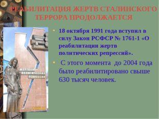 РЕАБИЛИТАЦИЯ ЖЕРТВ СТАЛИНСКОГО ТЕРРОРА ПРОДОЛЖАЕТСЯ 18 октября 1991 года всту