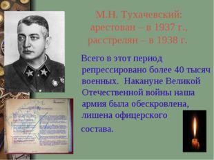М.Н. Тухачевский: арестован – в 1937 г., расстрелян – в 1938 г. Всего в этот
