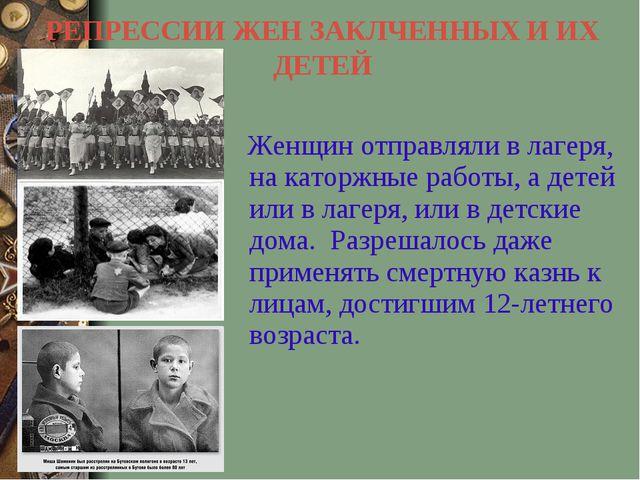 РЕПРЕССИИ ЖЕН ЗАКЛЧЕННЫХ И ИХ ДЕТЕЙ Женщин отправляли в лагеря, на каторжные...