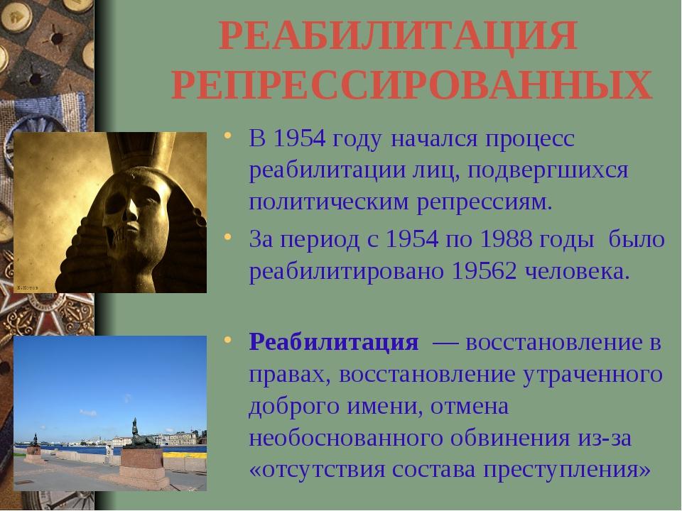 РЕАБИЛИТАЦИЯ РЕПРЕССИРОВАННЫХ В 1954 году начался процесс реабилитации лиц,...