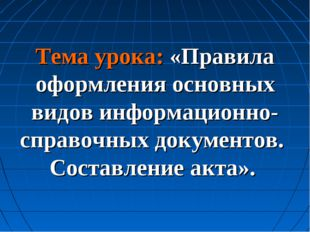 Тема урока: «Правила оформления основных видов информационно-справочных докум