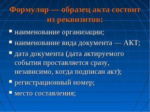 Формуляр — образец акта состоит из реквизитов: наименование организации; наим
