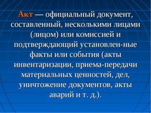 Акт — официальный документ, составленный, несколькими лицами (лицом) или коми