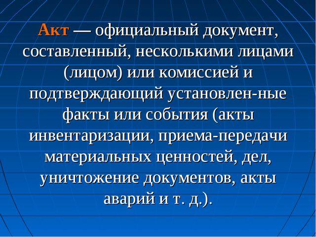 Акт — официальный документ, составленный, несколькими лицами (лицом) или коми...