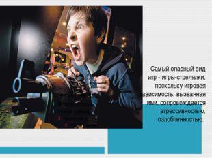 Самый опасный вид игр - игры-стрелялки, поскольку игровая зависимость, вызва