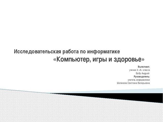 Исследовательская работа по информатике «Компьютер, игры и здоровье» Выполнил...