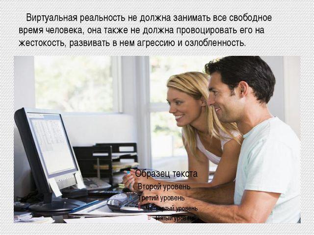 Виртуальная реальность не должна занимать все свободное время человека, она...