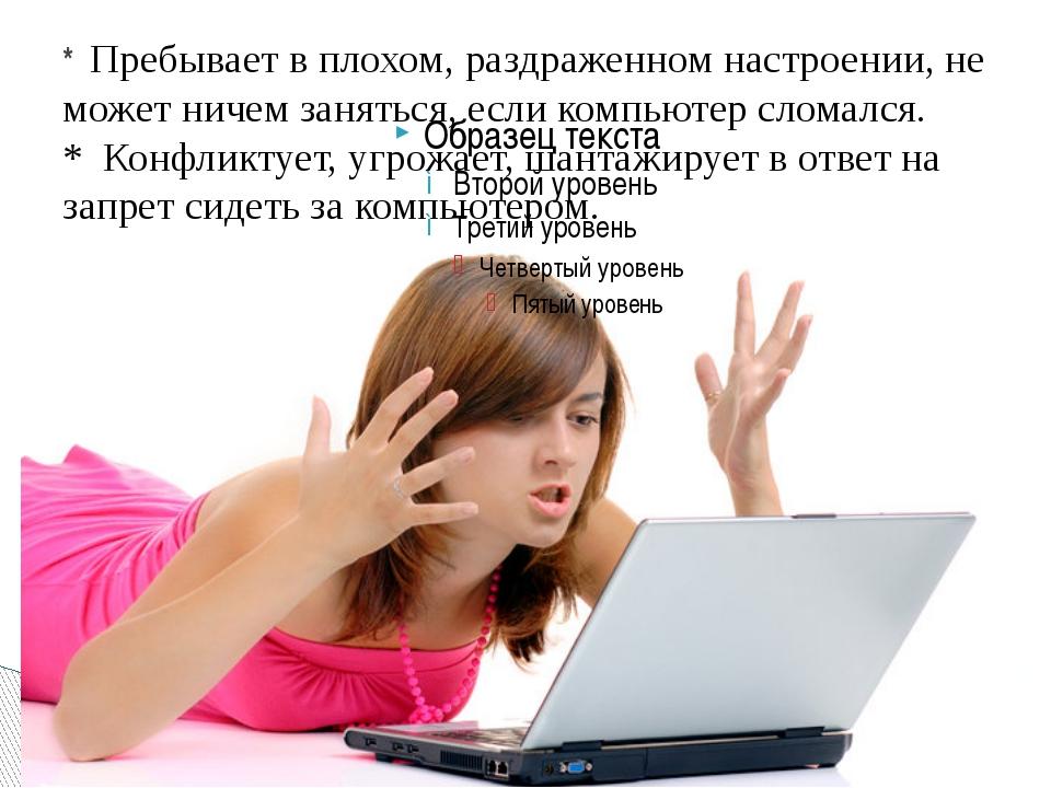 * Пребывает в плохом, раздраженном настроении, не может ничем заняться, если...