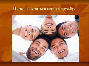 Цель: научиться ценить дружбу.
