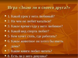 Игра «Знаю ли я своего друга?» 1. Какой урок у него любимый? 2. На чем он люб