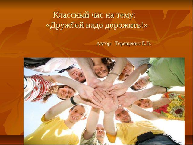 Классный час на тему: «Дружбой надо дорожить!» Автор: Терещенко Е.В.