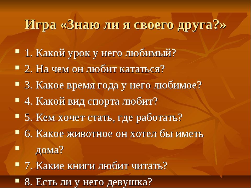 Игра «Знаю ли я своего друга?» 1. Какой урок у него любимый? 2. На чем он люб...