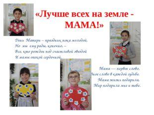 «Лучше всех на земле - МАМА!» День Матери – праздник пока молодой, Но мы ему