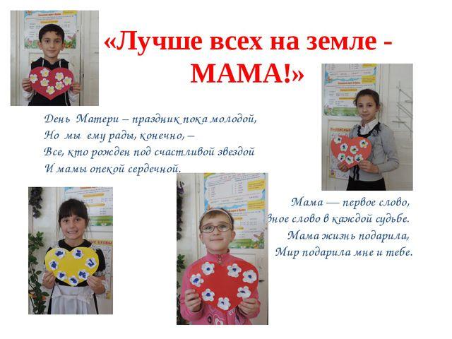 «Лучше всех на земле - МАМА!» День Матери – праздник пока молодой, Но мы ему...
