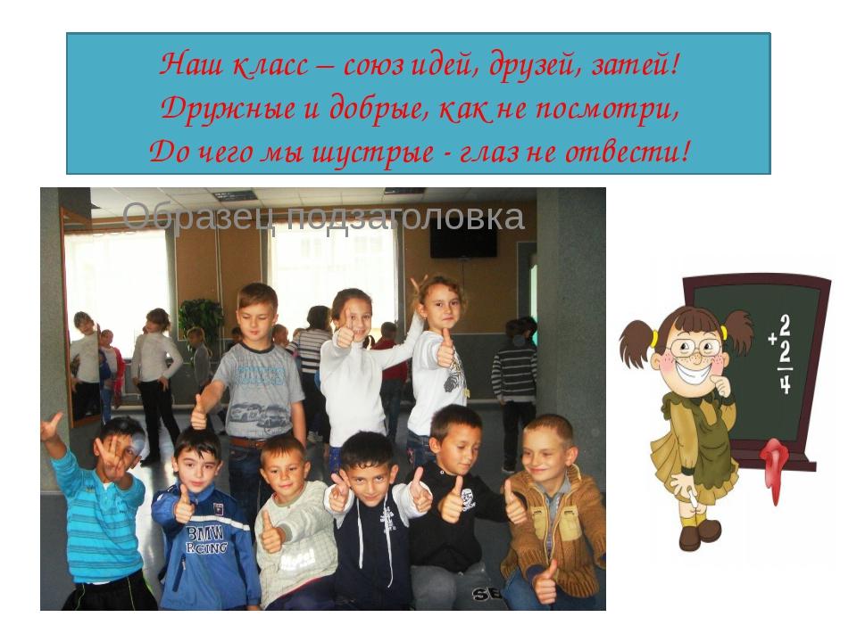Наш класс – союз идей, друзей, затей! Дружные и добрые, как не посмотри, До...