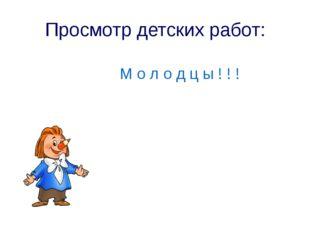Просмотр детских работ: М о л о д ц ы ! ! !