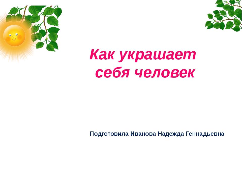 Как украшает себя человек Подготовила Иванова Надежда Геннадьевна