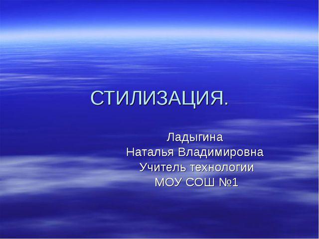 СТИЛИЗАЦИЯ. Ладыгина Наталья Владимировна Учитель технологии МОУ СОШ №1