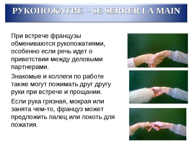 При встрече французы обмениваются рукопожатиями, особенно если речь идет о пр...