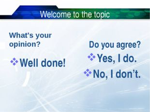 Welcome to the topic What's your opinion? Well done! Do you agree? Yes, I do.