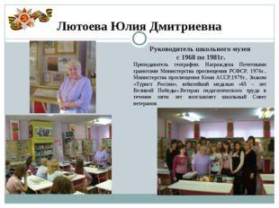 Лютоева Юлия Дмитриевна Руководитель школьного музея с 1968 по 1981г. Препода
