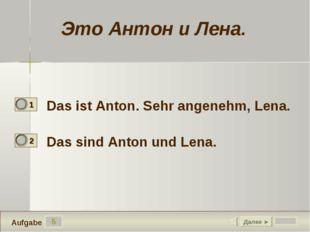 5 Das ist Anton. Sehr angenehm, Lena. Das sind Anton und Lena. Далее ► Aufgab