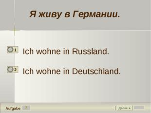 7 Ich wohne in Russland. Ich wohne in Deutschland. Далее ► Aufgabe Я живу в Г