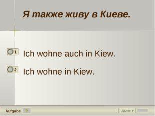 9 Ich wohne auch in Kiew. Ich wohne in Kiew. Далее ► Aufgabe Я также живу в К