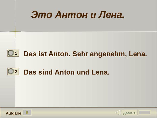 5 Das ist Anton. Sehr angenehm, Lena. Das sind Anton und Lena. Далее ► Aufgab...