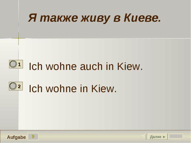 9 Ich wohne auch in Kiew. Ich wohne in Kiew. Далее ► Aufgabe Я также живу в К...