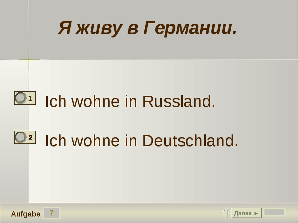 7 Ich wohne in Russland. Ich wohne in Deutschland. Далее ► Aufgabe Я живу в Г...